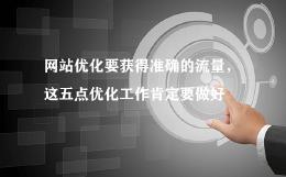 网站优化要获得准确的流量,这五点优化工作肯定要做好
