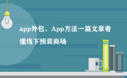 app外包,App方法一篇文章看懂线下预装商场
