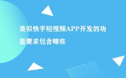 类似快手短视频APP开发的功能要求包含哪些