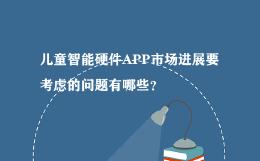 儿童智能硬件APP市场进展要考虑的问题有哪些?