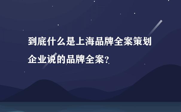到底什么是上海品牌全案策划企业说的品牌全案?