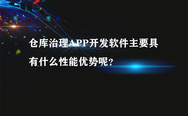 仓库治理APP开发软件主要具有什么性能优势呢?