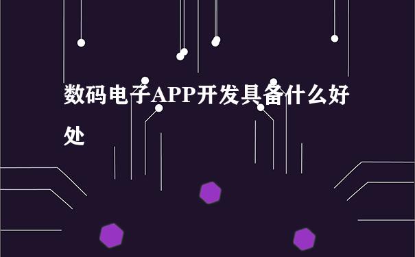 数码电子APP开发具备什么好处