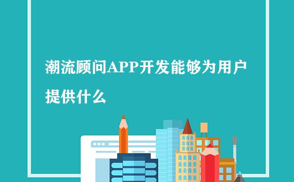 潮流顾问APP开发能够为用户提供什么