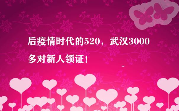 后疫情时代的520,武汉3000多对新人领证!