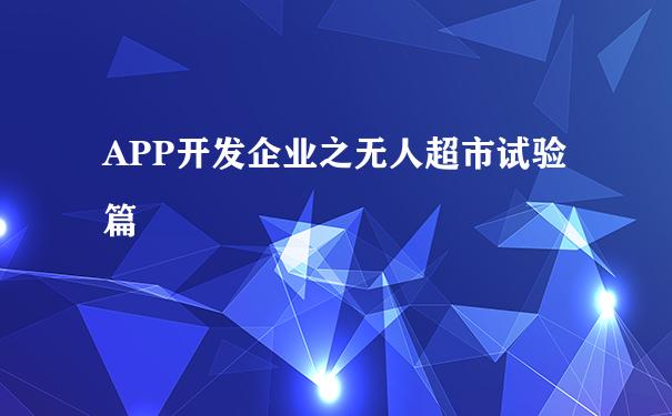 APP开发企业之无人超市试验篇