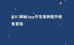 B2C商城App开发案例提升销售营销