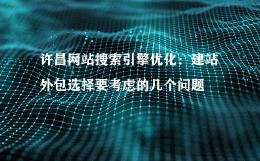 许昌网站搜索引擎优化:建站外包选择要考虑的几个问题
