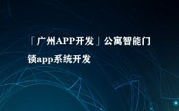 「广州APP开发」公寓智能门锁app系统开发
