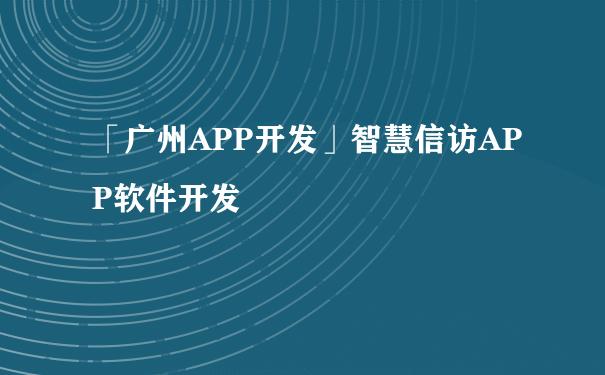 「广州APP开发」智慧信访APP软件开发