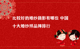 比较好的婚纱摄影有哪些 中国十大婚纱照品牌排行