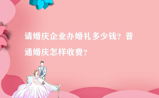请婚庆企业办婚礼多少钱?普通婚庆怎样收费?