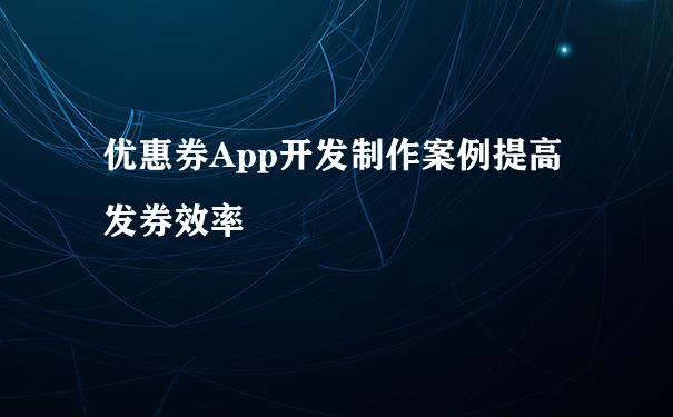 优惠券App开发制作案例提高发券效率