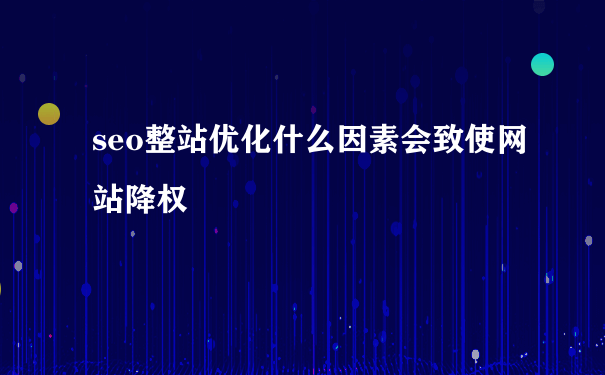 seo整站优化什么因素会致使网站降权