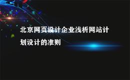 北京网页设计企业浅析网站计划设计的准则