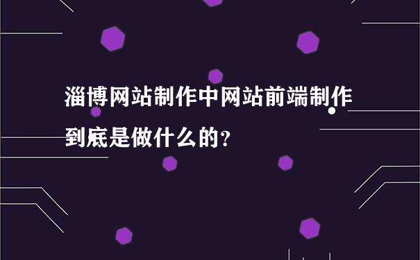 淄博网站制作中网站前端制作到底是做什么的?