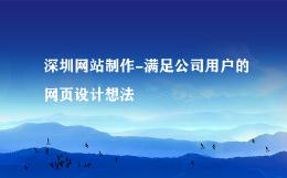 深圳网站制作-满足公司用户的网页设计想法