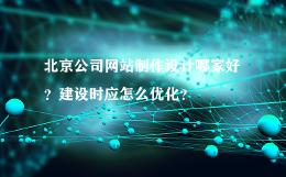 北京公司网站制作设计哪家好?建设时应怎么优化?