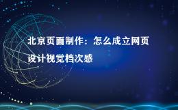 北京页面制作:怎么成立网页设计视觉档次感