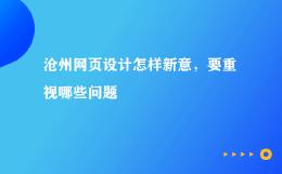 沧州网页设计怎样新意,要重视哪些问题