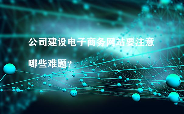 公司建设电子商务网站要注意哪些难题?